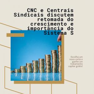 CNC e Centrais Sindicais discutem retomada do crescimento e importância do Sistema S