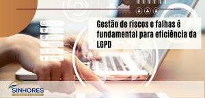Gestão de riscos e falhas é fundamental para eficiência da LGPD.