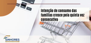Intenção de consumo das famílias cresce pela quinta vez consecutiva.